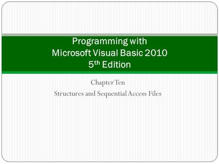 Chapter Ten Structures and Sequential Access Files Programming with Microsoft Visual Basic 2010 5 th Edition.
