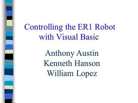 Controlling the ER1 Robot with Visual Basic Anthony Austin Kenneth Hanson William Lopez.