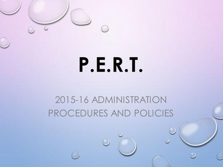 P.E.R.T. 2015-16 ADMINISTRATION PROCEDURES AND POLICIES.
