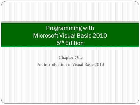 Chapter One An Introduction to Visual Basic 2010 Programming with Microsoft Visual Basic 2010 5 th Edition.