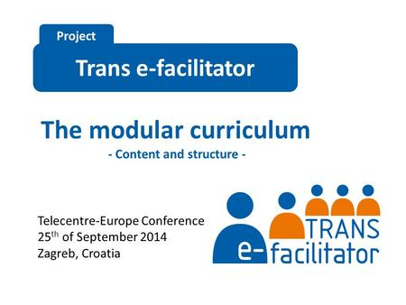 Trans e-facilitator Project The modular curriculum - Content and structure - Telecentre-Europe Conference 25 th of September 2014 Zagreb, Croatia.