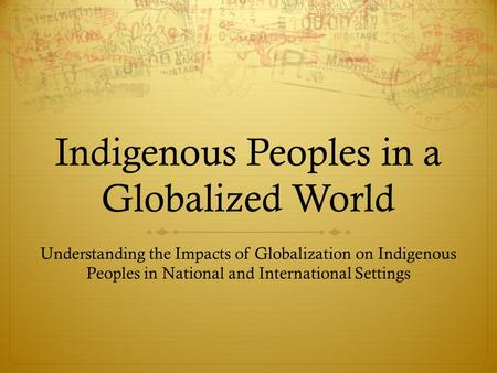 Indigenous Peoples in a Globalized World Understanding the Impacts of Globalization on Indigenous Peoples in National and International Settings.