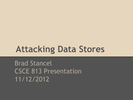 Attacking Data Stores Brad Stancel CSCE 813 Presentation 11/12/2012.