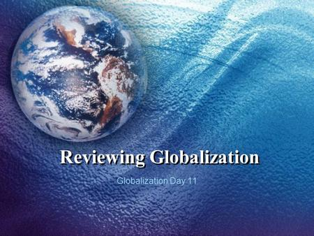 Reviewing Globalization Globalization Day 11. Objectives Review basic economic principles. Review key trade agreements & agencies. Review issues and controversies.