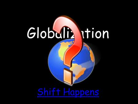 Globalization Shift Happens.