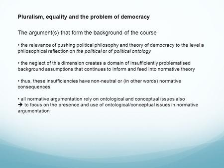 Pluralism, equality and the problem of democracy The argument(s) that form the background of the course the relevance of pushing political philosophy and.