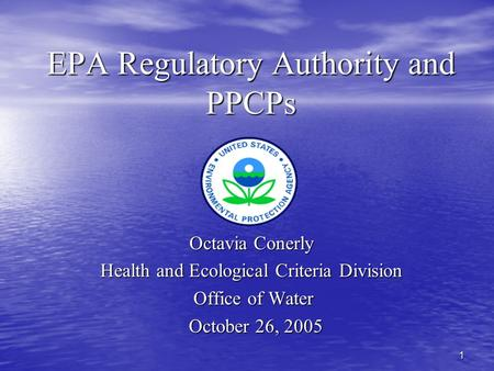 1 EPA Regulatory Authority and PPCPs Octavia Conerly Health and Ecological Criteria Division Office of Water Office of Water October 26, 2005 October 26,