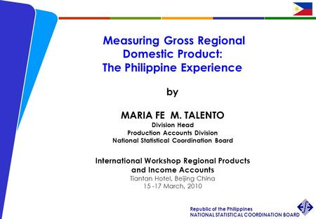 1 Int'l Workshop Regional Products and Income Accounts Maria Fe M. Talento 15-17 March 2010 Republic of the Philippines NATIONAL STATISTICAL COORDINATION.