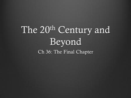 The 20 th Century and Beyond Ch 36: The Final Chapter.