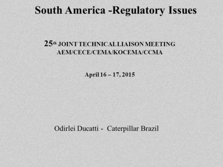 South America -Regulatory Issues 25 th JOINT TECHNICAL LIAISON MEETING AEM/CECE/CEMA/KOCEMA/CCMA April 16 – 17, 2015 Odirlei Ducatti - Caterpillar Brazil.
