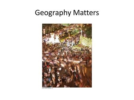 Geography Matters. Geography Literacy Lack of Systematic Knowledge of Place beyond tourism The influence of Place on Trends.