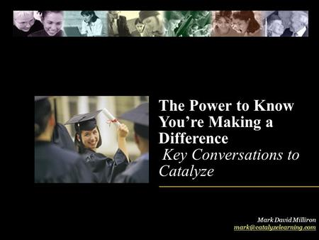 The Power to Know You're Making a Difference Key Conversations to Catalyze Mark David Milliron