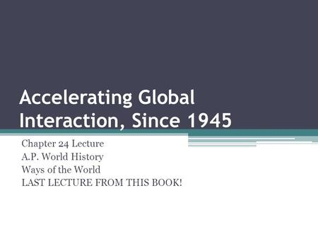Accelerating Global Interaction, Since 1945 Chapter 24 Lecture A.P. World History Ways of the World LAST LECTURE FROM THIS BOOK!