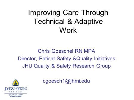 Improving Care Through Technical & Adaptive Work Chris Goeschel RN MPA Director, Patient Safety &Quality Initiatives JHU Quality & Safety Research Group.