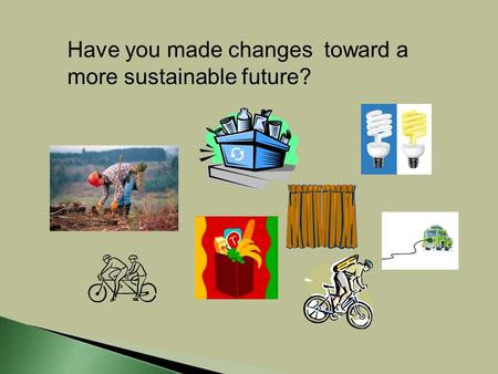 Have you made changes toward a more sustainable future?