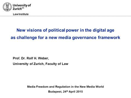 Law Institute Prof. Dr. Rolf H. Weber, University of Zurich, Faculty of Law Media Freedom and Regulation in the New Media World Budapest, 24 th April 2015.