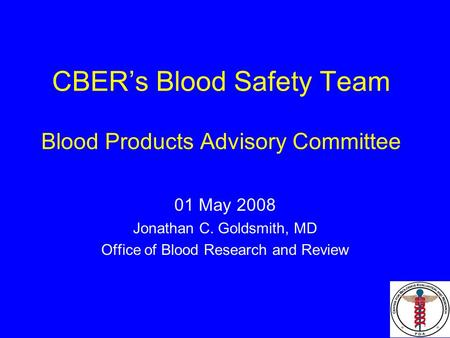 CBER's Blood Safety Team Blood Products Advisory Committee 01 May 2008 Jonathan C. Goldsmith, MD Office of Blood Research and Review.