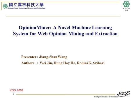 Intelligent Database Systems Lab N.Y.U.S.T. I. M. OpinionMiner: A Novel Machine Learning System for Web Opinion Mining and Extraction Presenter : Jiang-Shan.