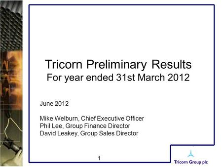 1 Tricorn Preliminary Results For year ended 31st March 2012 June 2012 Mike Welburn, Chief Executive Officer Phil Lee, Group Finance Director David Leakey,