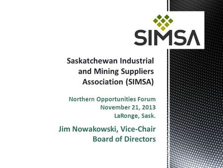 Northern Opportunities Forum November 21, 2013 LaRonge, Sask. Jim Nowakowski, Vice-Chair Board of Directors.