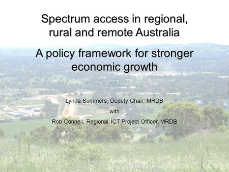 Spectrum access in regional, rural and remote Australia A policy framework for stronger economic growth Lynda Summers, Deputy Chair, MRDB with Rob Connell,