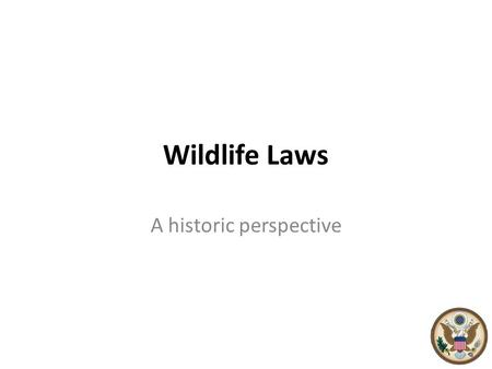 Wildlife Laws A historic perspective. Wildlife Biology – A Historical Background 1639 - The earliest game law was enacted when the colony that would become.