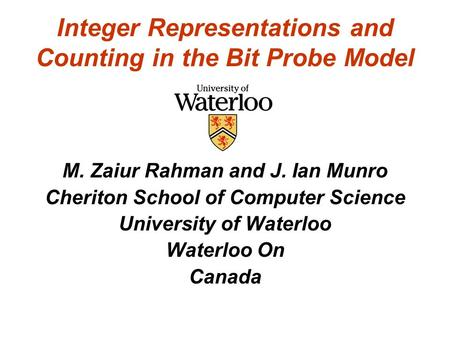 Integer Representations and Counting in the Bit Probe Model M. Zaiur Rahman and J. Ian Munro Cheriton School of Computer Science University of Waterloo.