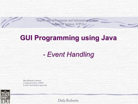 Dale Roberts GUI Programming using Java - Event Handling Dale Roberts, Lecturer Computer Science, IUPUI   Department of Computer.