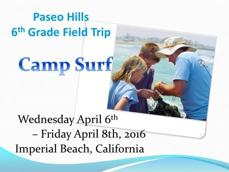 Paseo Hills 6 th Grade Field Trip Wednesday April 6 th – Friday April 8th, 2016 Imperial Beach, California.