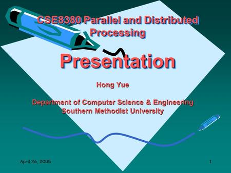 April 26, 20051 CSE8380 Parallel and Distributed Processing Presentation Hong Yue Department of Computer Science & Engineering Southern Methodist University.