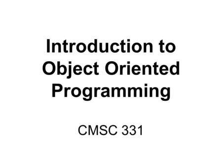 Introduction to Object Oriented Programming CMSC 331.