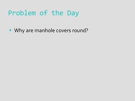 Problem of the Day  Why are manhole covers round?