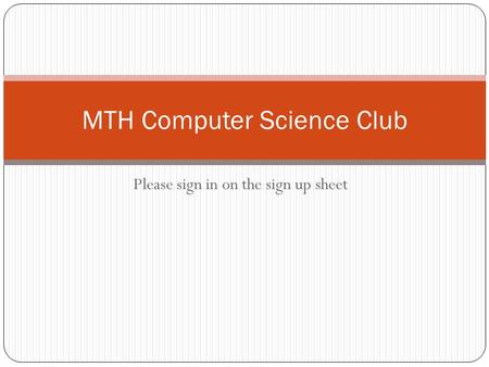 Please sign in on the sign up sheet MTH Computer Science Club.