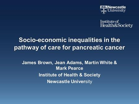Socio-economic inequalities in the pathway of care for pancreatic cancer James Brown, Jean Adams, Martin White & Mark Pearce Institute of Health & Society.