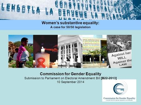 Commission for Gender Equality Submission to Parliament on Electoral Amendment Bill [B22-2013] 10 September 2014 Women's substantive equality: A case for.