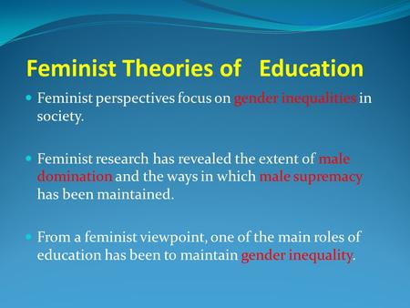 Feminist Theories of Education Feminist perspectives focus on gender inequalities in society. Feminist research has revealed the extent of male domination.