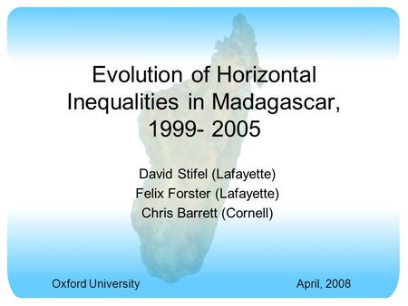 Evolution of Horizontal Inequalities in Madagascar, 1999- 2005 David Stifel (Lafayette) Felix Forster (Lafayette) Chris Barrett (Cornell) Oxford UniversityApril,