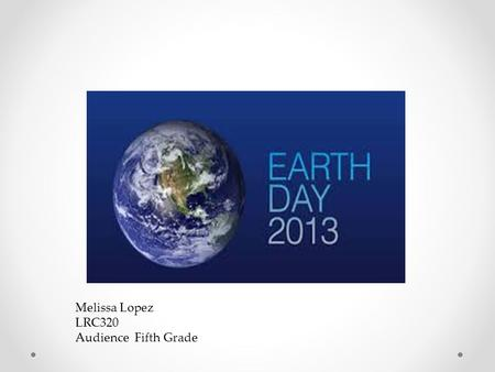 Melissa Lopez LRC320 Audience Fifth Grade. Earth Day is celebrated on April 22 nd and is an annual event. Wisconsin Senator Gaylord Nelson started Earth.