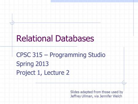 Relational Databases CPSC 315 – Programming Studio Spring 2013 Project 1, Lecture 2 Slides adapted from those used by Jeffrey Ullman, via Jennifer Welch.