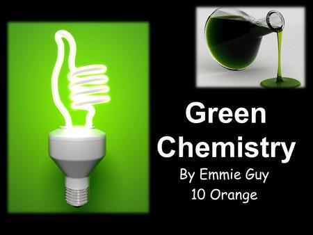 Green Chemistry By Emmie Guy 10 Orange. What is meant by the term green chemistry? The term Green Chemistry relates to creating new products, chemicals.