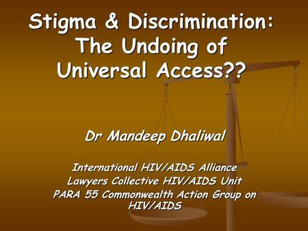Stigma & Discrimination: The Undoing of Universal Access?? Dr Mandeep Dhaliwal International HIV/AIDS Alliance Lawyers Collective HIV/AIDS Unit PARA 55.