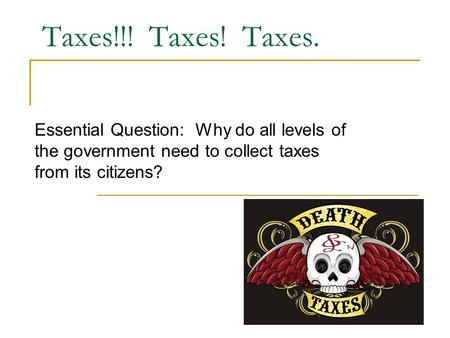 Taxes!!! Taxes! Taxes. Essential Question: Why do all levels of the government need to collect taxes from its citizens?