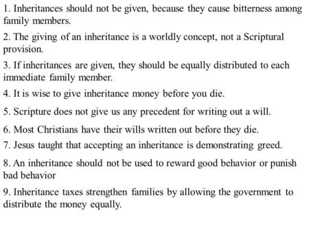 1. Inheritances should not be given, because they cause bitterness among family members. 2. The giving of an inheritance is a worldly concept, not a Scriptural.
