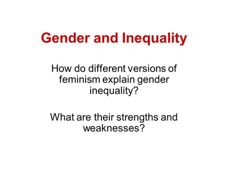 Gender and Inequality How do different versions of feminism explain gender inequality? What are their strengths and weaknesses?