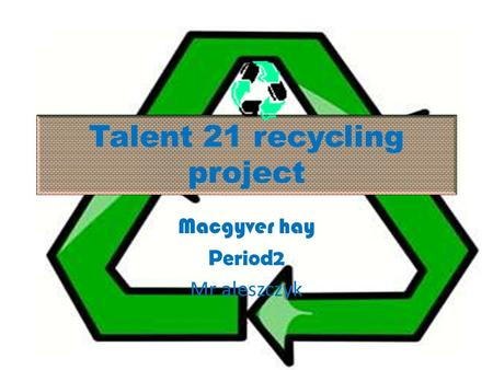 Talent 21 recycling project Macgyver hay Period2 Mr aleszczyk.