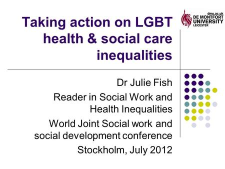 Taking action on LGBT health & social care inequalities Dr Julie Fish Reader in Social Work and Health Inequalities World Joint Social work and social.