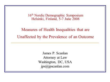 16 th Nordic Demographic Symposium Helsinki, Finland, 5-7 June 2008 Measures of Health Inequalities that are Unaffected by the Prevalence of an Outcome.