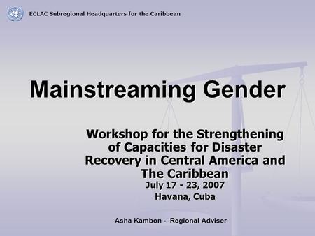Mainstreaming Gender Workshop for the Strengthening of Capacities for Disaster Recovery in Central America and The Caribbean July 17 - 23, 2007 Havana,