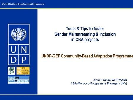 UNDP-GEF Community-Based Adaptation Programme Anne-France WITTMANN CBA-Morocco Programme Manager (UNV) Tools & Tips to foster Gender Mainstreaming & Inclusion.