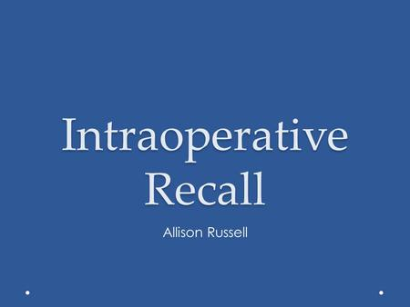 Intraoperative Recall Allison Russell. Intraoperative Recall Unintended complication, occurs during general anesthesia or MAC Occurs most during maintenance.